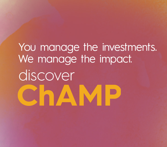 You manage the investments. We manage the impact. Discover ChAMP.